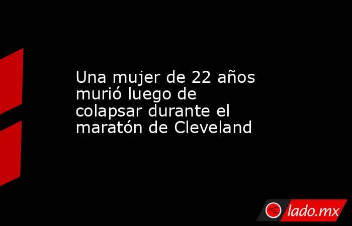 Una mujer de 22 años murió luego de colapsar durante el maratón de Cleveland. Noticias en tiempo real
