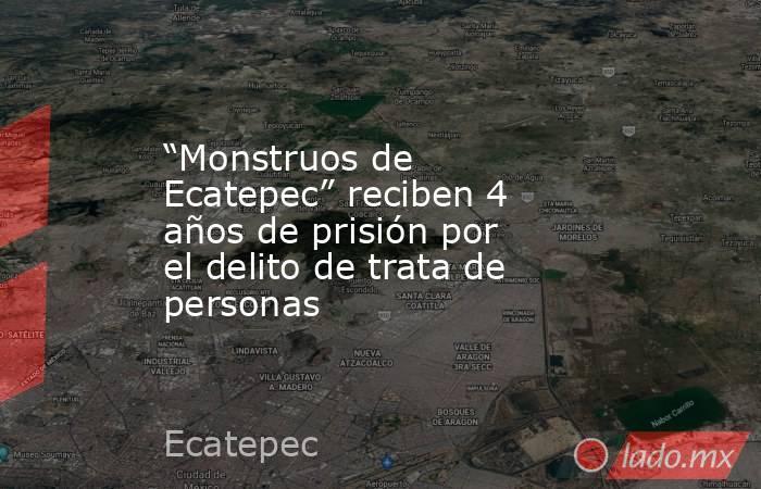 """""""Monstruos de Ecatepec"""" reciben 4 años de prisión por el delito de trata de personas. Noticias en tiempo real"""