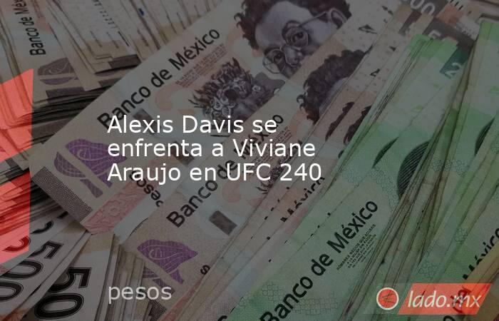 Alexis Davis se enfrenta a Viviane Araujo en UFC 240. Noticias en tiempo real