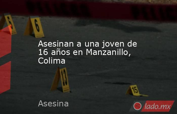 Asesinan a una joven de 16 años en Manzanillo, Colima. Noticias en tiempo real