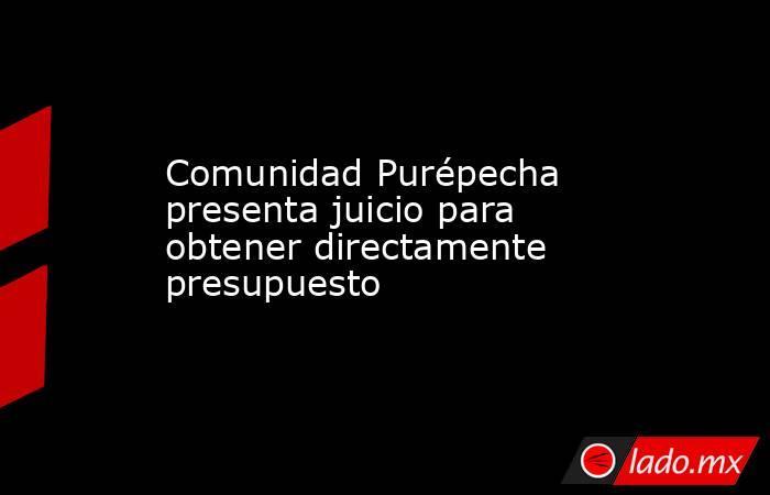 Comunidad Purépecha presenta juicio para obtener directamente presupuesto. Noticias en tiempo real