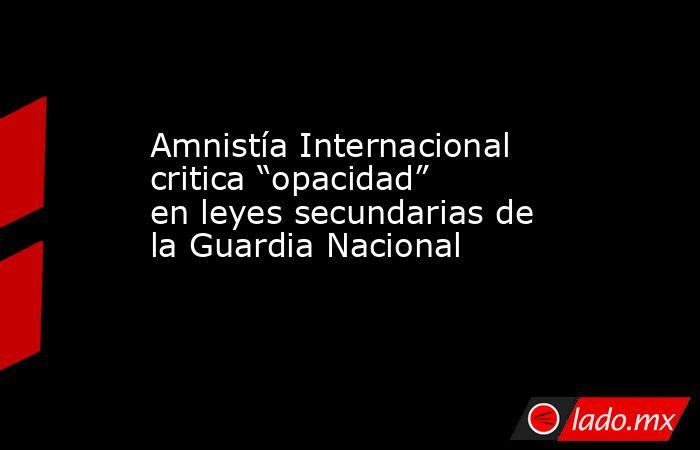 """Amnistía Internacional critica """"opacidad"""" en leyes secundarias de la Guardia Nacional. Noticias en tiempo real"""