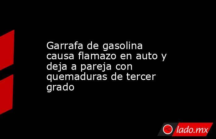 Garrafa de gasolina causa flamazo en auto y deja a pareja con quemaduras de tercer grado. Noticias en tiempo real