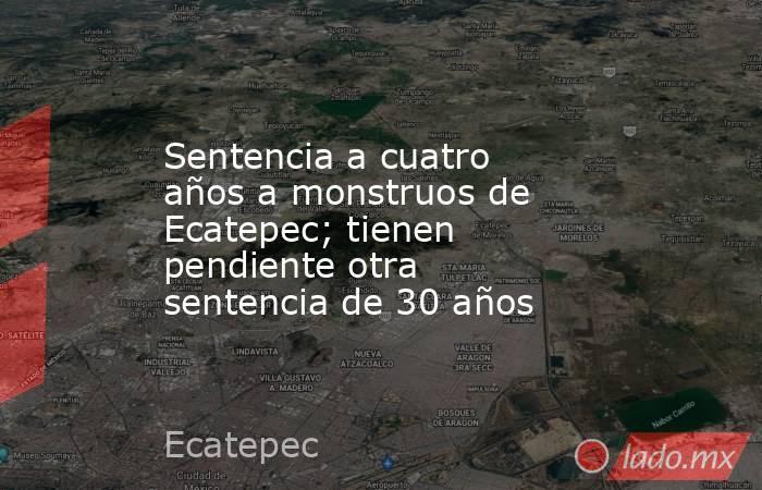 Sentencia a cuatro años a monstruos de Ecatepec; tienen pendiente otra sentencia de 30 años. Noticias en tiempo real