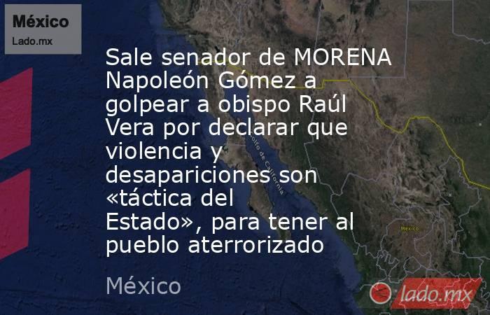 Sale senador de MORENA Napoleón Gómez a golpear a obispo Raúl Vera por declarar que violencia y desapariciones son «táctica del Estado», para tener al pueblo aterrorizado. Noticias en tiempo real