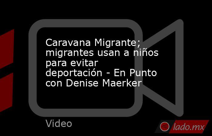 Caravana Migrante; migrantes usan a niños para evitar deportación - En Punto con Denise Maerker. Noticias en tiempo real