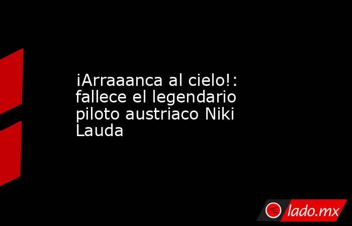 ¡Arraaanca al cielo!: fallece el legendario piloto austriaco Niki Lauda. Noticias en tiempo real
