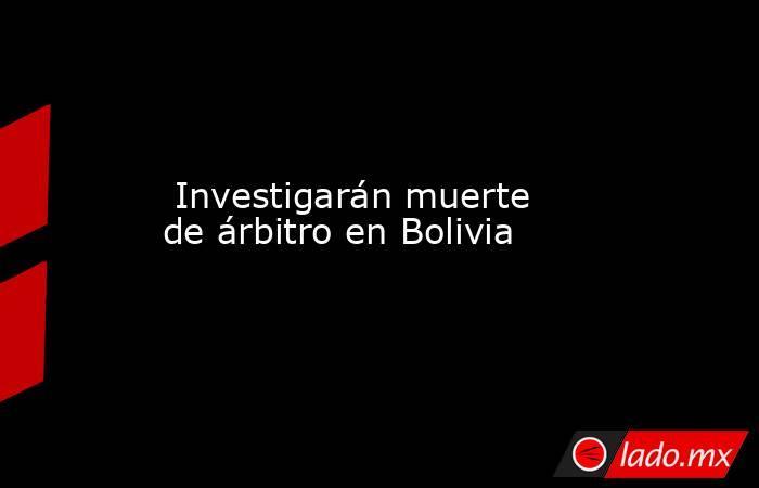 Investigarán muerte de árbitro en Bolivia. Noticias en tiempo real