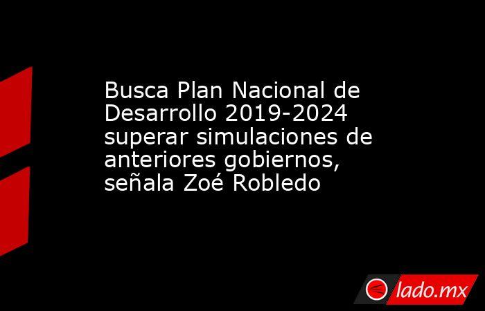 Busca Plan Nacional de Desarrollo 2019-2024 superar simulaciones de anteriores gobiernos, señala Zoé Robledo. Noticias en tiempo real