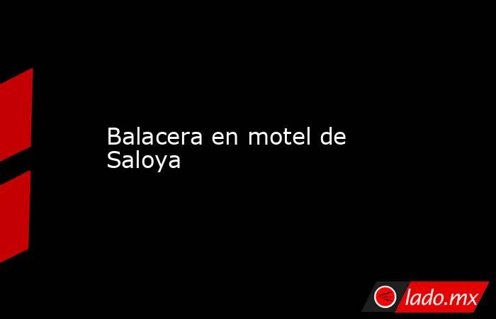 Balacera en motel de Saloya. Noticias en tiempo real