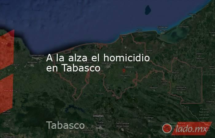 A la alza el homicidio en Tabasco. Noticias en tiempo real