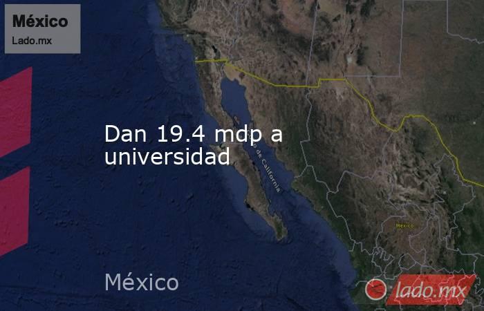 Dan 19.4 mdp a universidad. Noticias en tiempo real