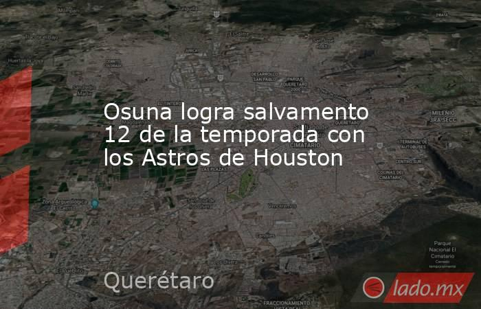 Osuna logra salvamento 12 de la temporada con los Astros de Houston. Noticias en tiempo real
