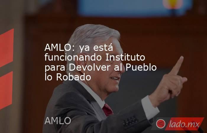 AMLO: ya está funcionando Instituto para Devolver al Pueblo lo Robado. Noticias en tiempo real