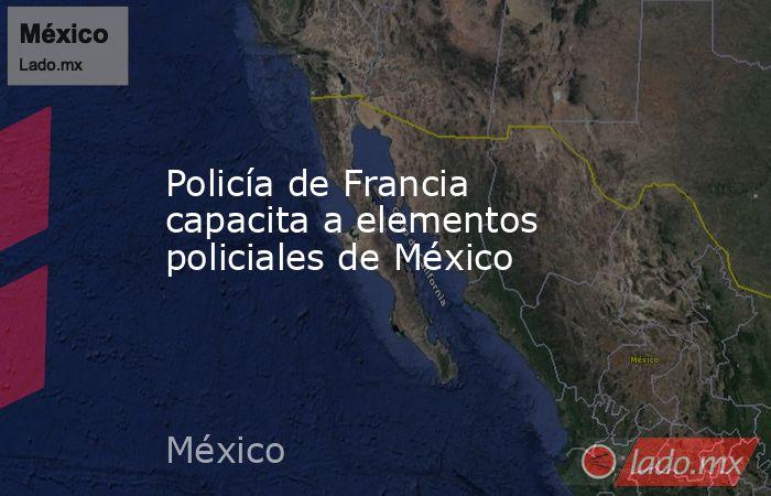 Policía de Francia capacita a elementos policiales de México. Noticias en tiempo real
