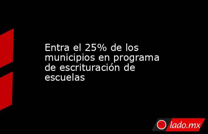 Entra el 25% de los municipios en programa de escrituración de escuelas. Noticias en tiempo real
