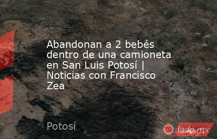Abandonan a 2 bebés dentro de una camioneta en San Luis Potosí | Noticias con Francisco Zea. Noticias en tiempo real