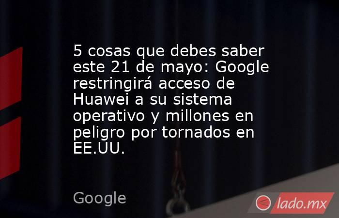 5 cosas que debes saber este 21 de mayo: Google restringirá acceso de Huawei a su sistema operativo y millones en peligro por tornados en EE.UU.. Noticias en tiempo real