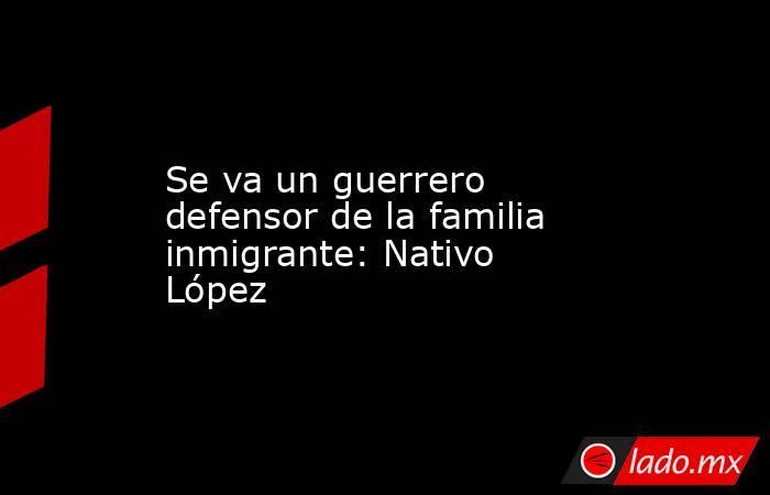 Se va un guerrero defensor de la familia inmigrante: Nativo López. Noticias en tiempo real