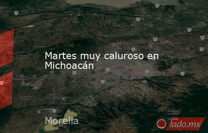 Martes muy caluroso en Michoacán. Noticias en tiempo real
