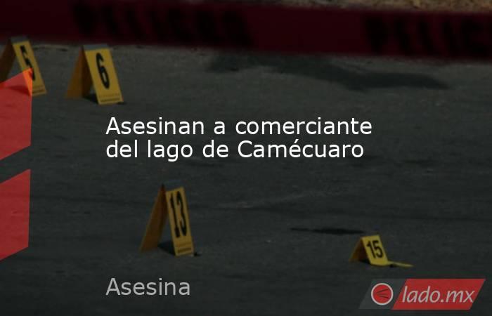 Asesinan a comerciante del lago de Camécuaro. Noticias en tiempo real