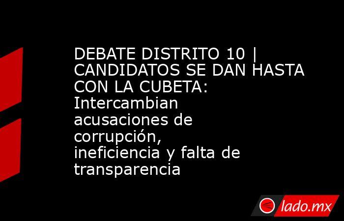 DEBATE DISTRITO 10 | CANDIDATOS SE DAN HASTA CON LA CUBETA: Intercambian acusaciones de corrupción, ineficiencia y falta de transparencia. Noticias en tiempo real