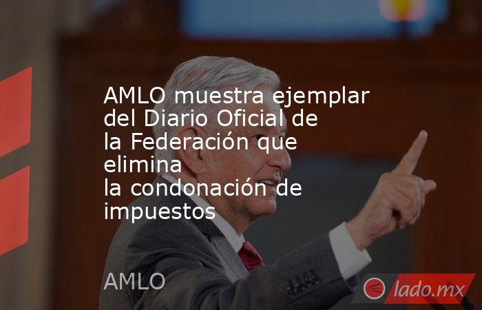 AMLO muestra ejemplar del Diario Oficial de la Federación que elimina lacondonación de impuestos. Noticias en tiempo real