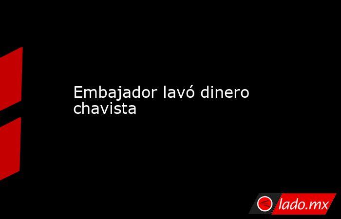Embajador lavó dinero chavista. Noticias en tiempo real