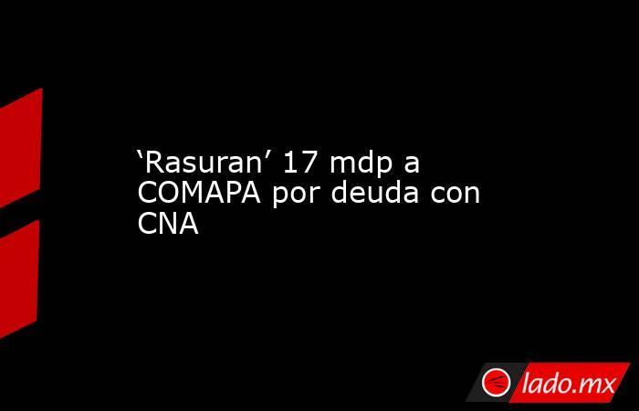 'Rasuran' 17 mdp a COMAPA por deuda con CNA. Noticias en tiempo real