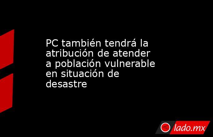 PC también tendrá la atribución de atender a población vulnerable en situación de desastre. Noticias en tiempo real