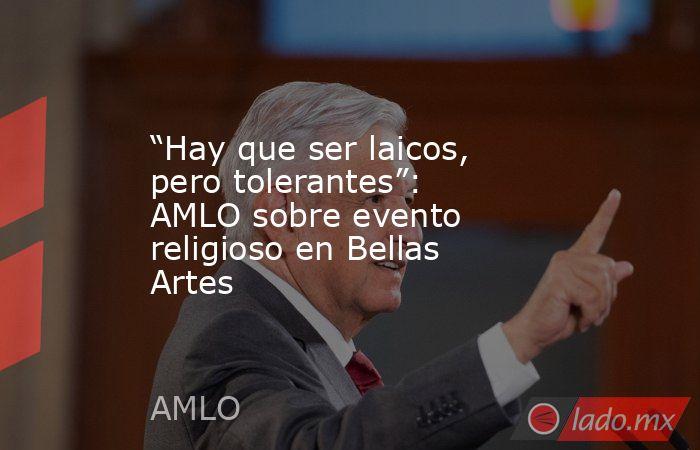 """""""Hay que ser laicos, pero tolerantes"""": AMLO sobre evento religioso en Bellas Artes. Noticias en tiempo real"""
