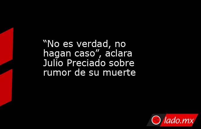 """""""No es verdad, no hagan caso"""", aclara Julio Preciado sobre rumor de su muerte. Noticias en tiempo real"""