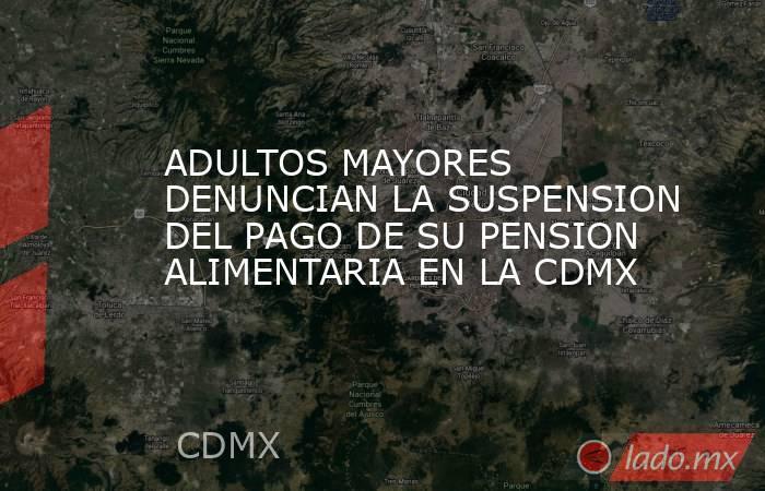 ADULTOS MAYORES DENUNCIAN LA SUSPENSION DEL PAGO DE SU PENSION ALIMENTARIA EN LA CDMX. Noticias en tiempo real