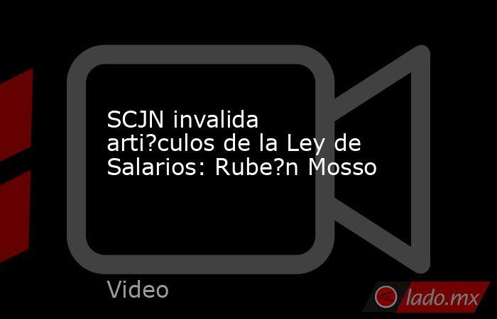SCJN invalida arti?culos de la Ley de Salarios: Rube?n Mosso. Noticias en tiempo real