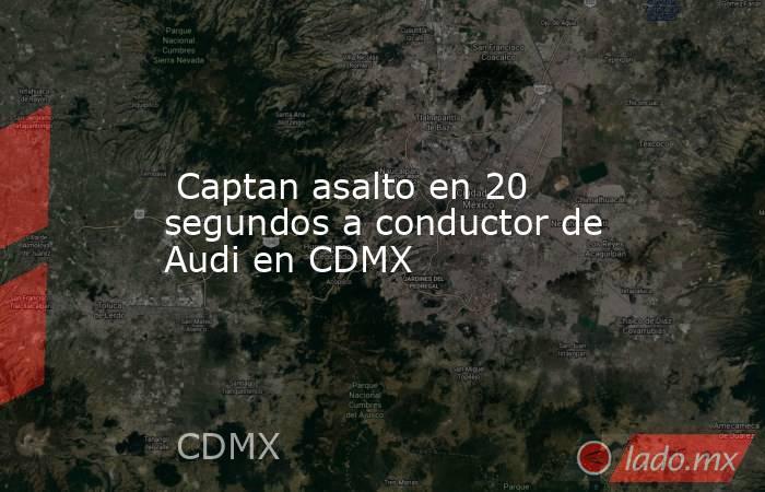 Captan asalto en 20 segundos a conductor de Audi en CDMX. Noticias en tiempo real