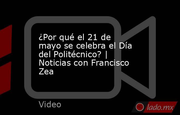 ¿Por qué el 21 de mayo se celebra el Día del Politécnico? | Noticias con Francisco Zea. Noticias en tiempo real