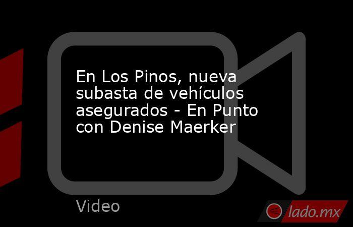 En Los Pinos, nueva subasta de vehículos asegurados - En Punto con Denise Maerker. Noticias en tiempo real