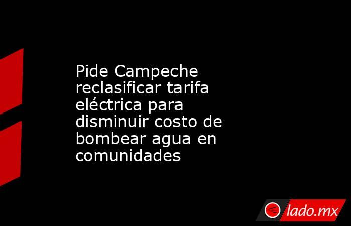 Pide Campeche reclasificar tarifa eléctrica para disminuir costo de bombear agua en comunidades. Noticias en tiempo real