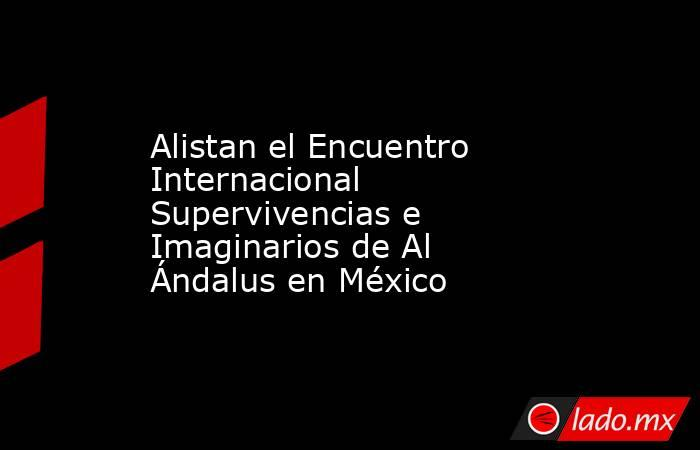 Alistan el Encuentro Internacional Supervivencias e Imaginarios de Al Ándalus en México. Noticias en tiempo real