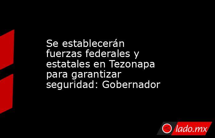 Se establecerán fuerzas federales y estatales en Tezonapa para garantizar seguridad: Gobernador. Noticias en tiempo real