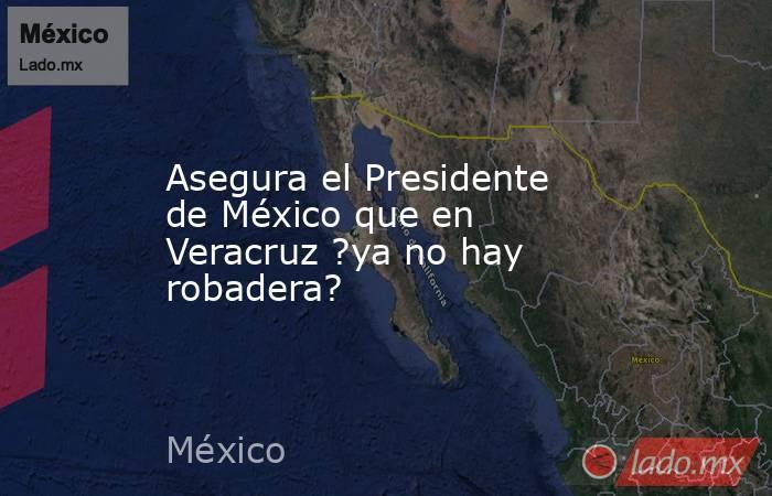 Asegura el Presidente de México que en Veracruz ?ya no hay robadera?. Noticias en tiempo real