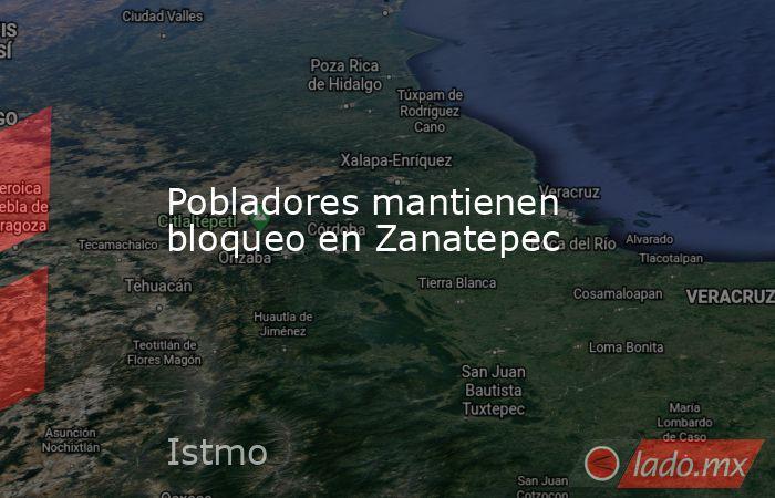 Pobladores mantienen bloqueo en Zanatepec. Noticias en tiempo real