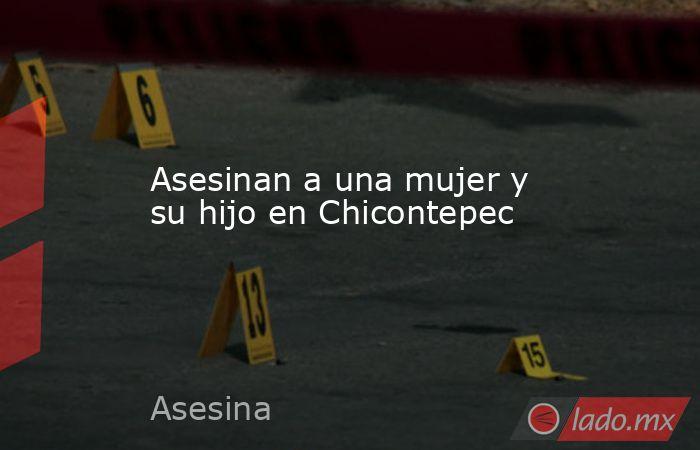 Asesinan a una mujer y su hijo en Chicontepec. Noticias en tiempo real