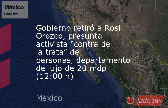 """Gobierno retiró a Rosi Orozco, presunta activista """"contra de la trata"""" de personas, departamento de lujo de 20 mdp (12:00 h). Noticias en tiempo real"""