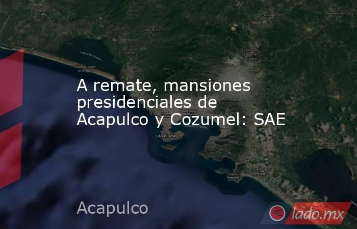 A remate, mansiones presidenciales de Acapulco y Cozumel: SAE. Noticias en tiempo real