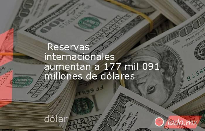 Reservas internacionales aumentan a 177 mil 091 millones de dólares. Noticias en tiempo real
