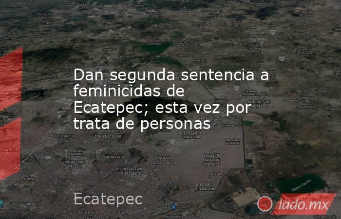 Dan segunda sentencia a feminicidas de Ecatepec; esta vez por trata de personas. Noticias en tiempo real