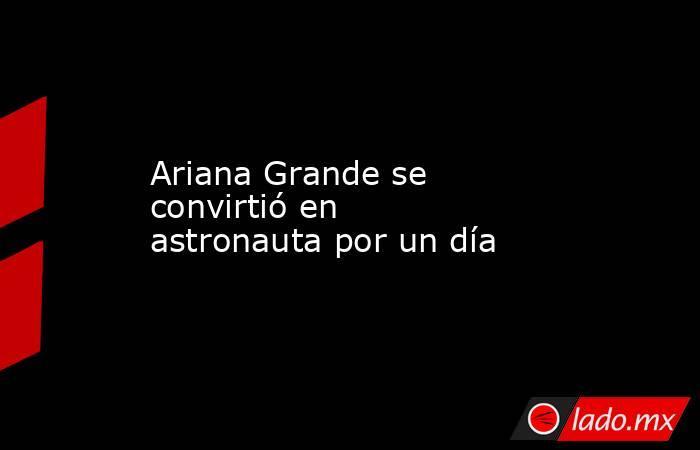 Ariana Grande se convirtió en astronauta por un día. Noticias en tiempo real
