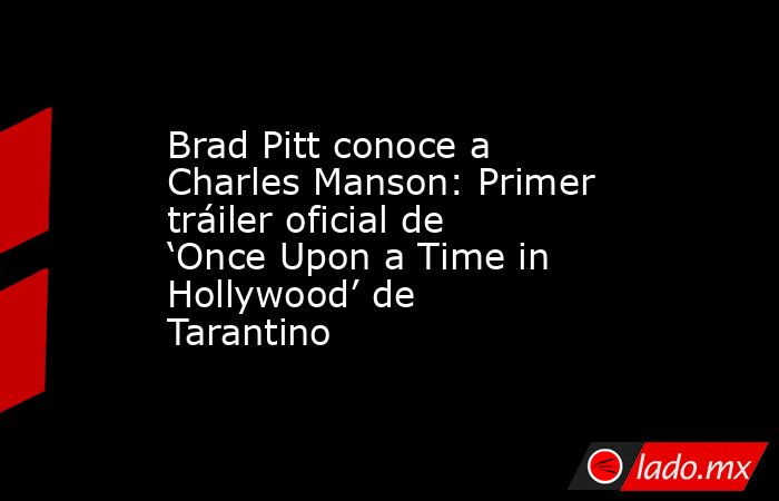 Brad Pitt conoce a Charles Manson: Primer tráiler oficial de 'Once Upon a Time in Hollywood' de Tarantino. Noticias en tiempo real