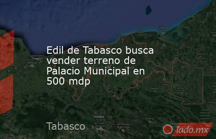 Edil de Tabasco busca vender terreno de Palacio Municipal en 500 mdp. Noticias en tiempo real